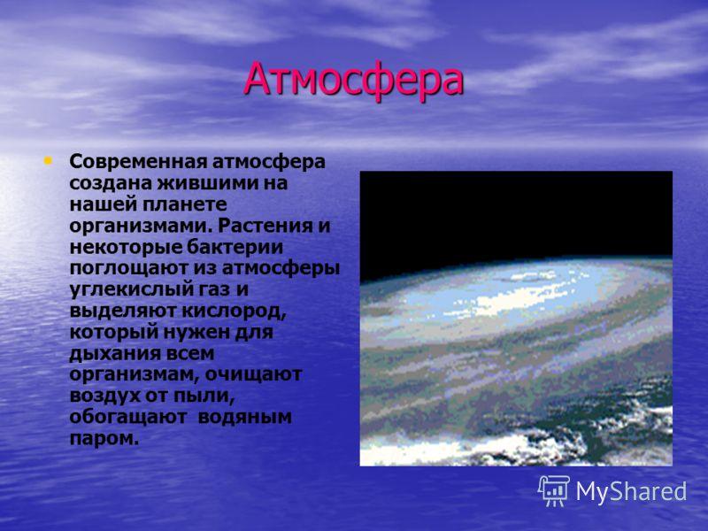 Атмосфера Современная атмосфера создана жившими на нашей планете организмами. Растения и некоторые бактерии поглощают из атмосферы углекислый газ и выделяют кислород, который нужен для дыхания всем организмам, очищают воздух от пыли, обогащают водяны