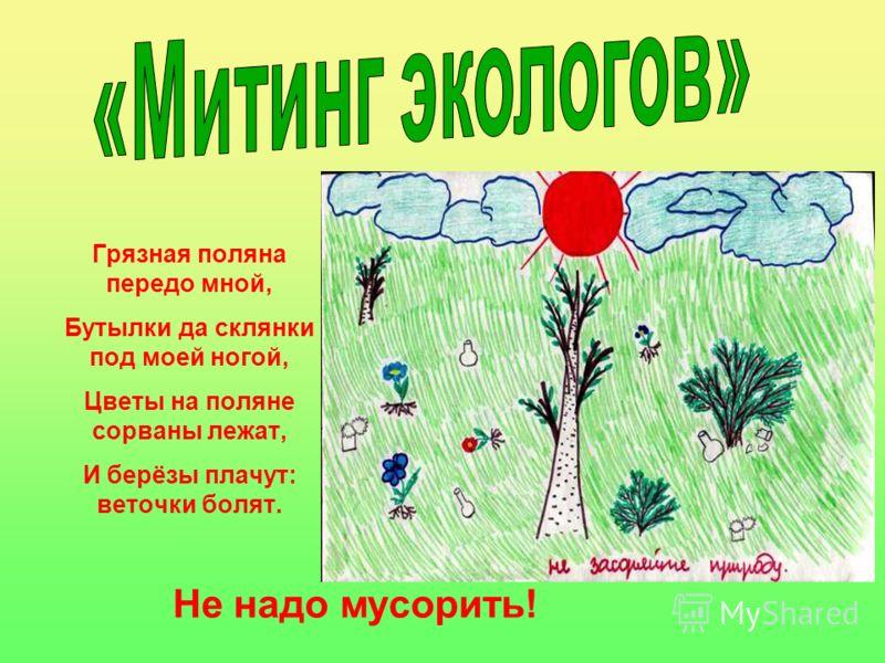 Грязная поляна передо мной, Бутылки да склянки под моей ногой, Цветы на поляне сорваны лежат, И берёзы плачут: веточки болят. Не надо мусорить!