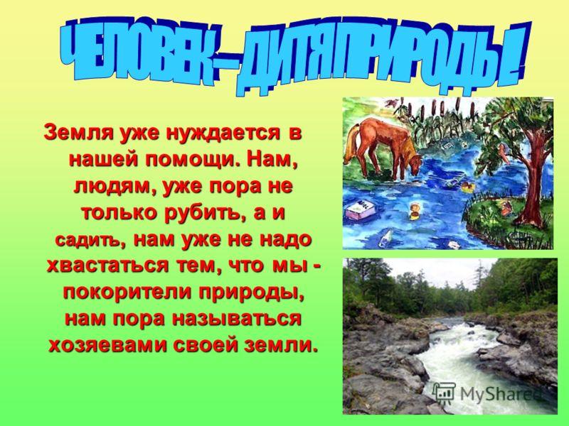 Земля уже нуждается в нашей помощи. Нам, людям, уже пора не только рубить, а и садить, нам уже не надо хвастаться тем, что мы - покорители природы, нам пора называться хозяевами своей земли.