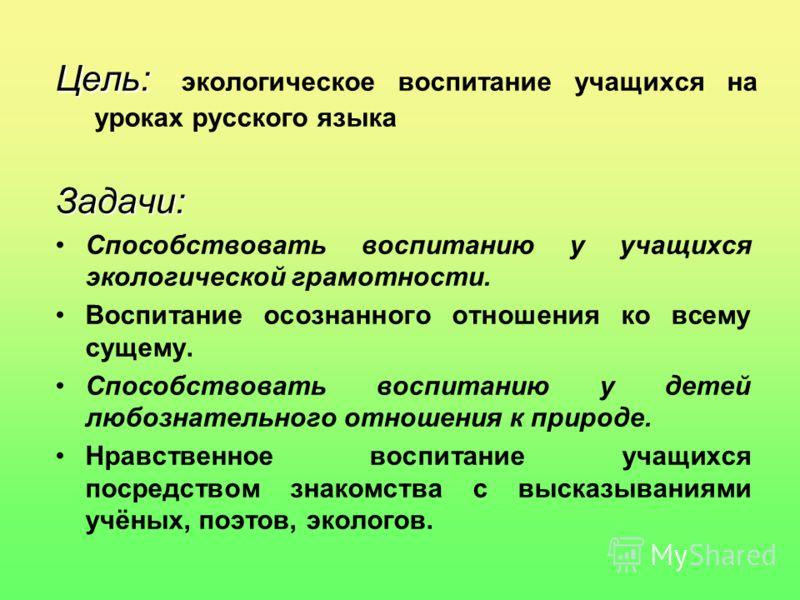 Цель: Цель: экологическое воспитание учащихся на уроках русского языка Задачи: Способствовать воспитанию у учащихся экологической грамотности. Воспитание осознанного отношения ко всему сущему. Способствовать воспитанию у детей любознательного отношен