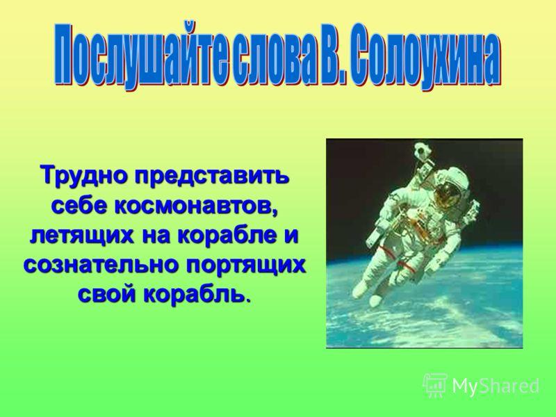Трудно представить себе космонавтов, летящих на корабле и сознательно портящих свой корабль.