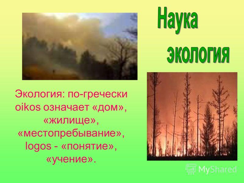 Экология: по-гречески oikos означает «дом», «жилище», «местопребывание», logos - «понятие», «учение».