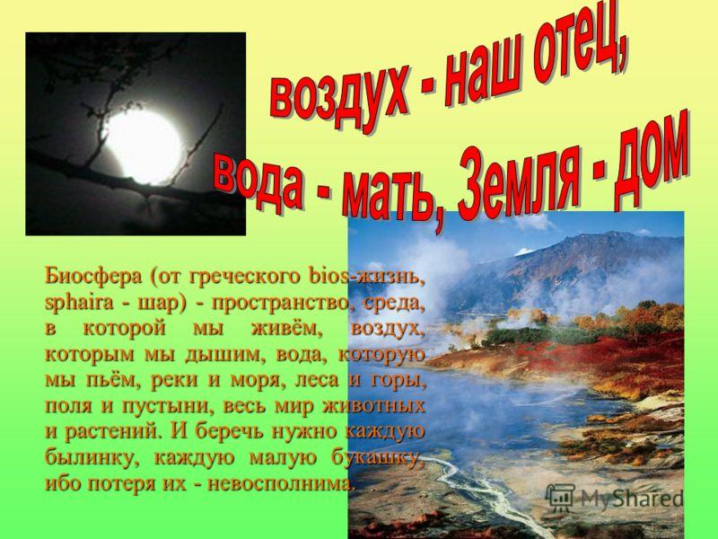 Биосфера (от греческого bios-жизнь, sphaira - шар) - пространство, среда, в которой мы живём, воздух, которым мы дышим, вода, которую мы пьём, реки и моря, леса и горы, поля и пустыни, весь мир животных и растений. И беречь нужно каждую былинку, кажд