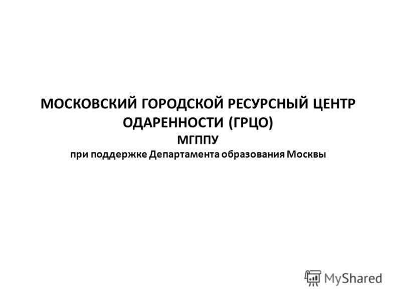 МОСКОВСКИЙ ГОРОДСКОЙ РЕСУРСНЫЙ ЦЕНТР ОДАРЕННОСТИ (ГРЦО) МГППУ при поддержке Департамента образования Москвы
