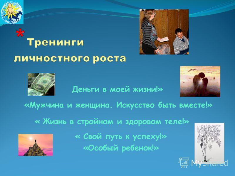 « Свой путь к успеху!» «Особый ребенок!» Деньги в моей жизни!» «Мужчина и женщина. Искусство быть вместе!» « Жизнь в стройном и здоровом теле!»