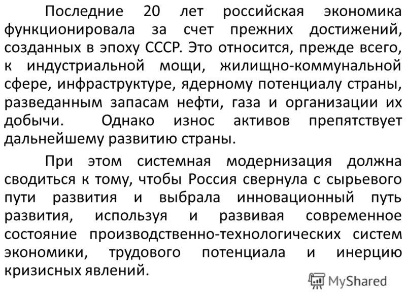 Последние 20 лет российская экономика функционировала за счет прежних достижений, созданных в эпоху СССР. Это относится, прежде всего, к индустриальной мощи, жилищно-коммунальной сфере, инфраструктуре, ядерному потенциалу страны, разведанным запасам