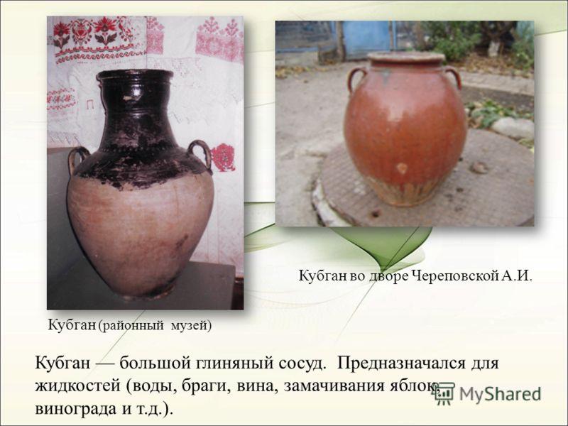 Кубган во дворе Череповской А.И. Кубган (районный музей) Кубган большой глиняный сосуд. Предназначался для жидкостей (воды, браги, вина, замачивания яблок, винограда и т.д.).