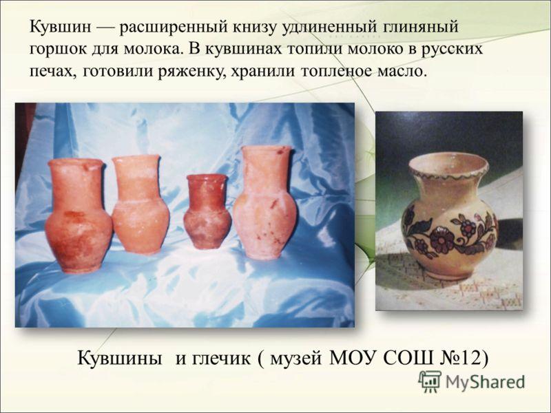 Кувшин расширенный книзу удлиненный глиняный горшок для молока. В кувшинах топили молоко в русских печах, готовили ряженку, хранили топленое масло. Кувшины и глечик ( музей МОУ СОШ 12)