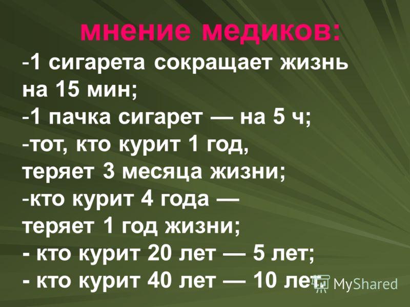мнение медиков: -1 сигарета сокращает жизнь на 15 мин; -1 пачка сигарет на 5 ч; -тот, кто курит 1 год, теряет 3 месяца жизни; -кто курит 4 года теряет 1 год жизни; - кто курит 20 лет 5 лет; - кто курит 40 лет 10 лет.