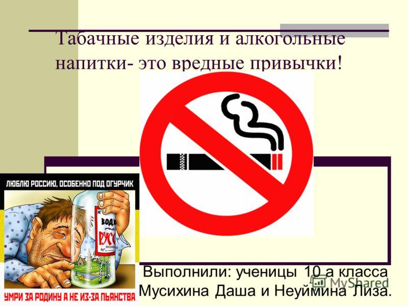Табачные изделия и алкогольные напитки- это вредные привычки! Выполнили: ученицы 10 а класса Мусихина Даша и Неуймина Лиза.