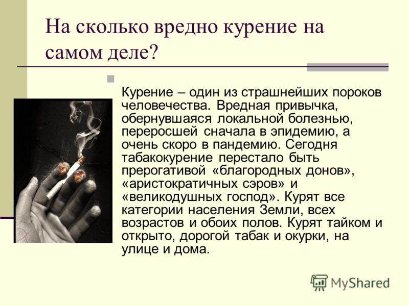 На сколько вредно курение на самом деле? Курение – один из страшнейших пороков человечества. Вредная привычка, обернувшаяся локальной болезнью, переросшей сначала в эпидемию, а очень скоро в пандемию. Сегодня табакокурение перестало быть прерогативой