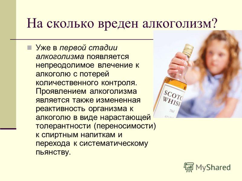 На сколько вреден алкоголизм? Уже в первой стадии алкоголизма появляется непреодолимое влечение к алкоголю с потерей количественного контроля. Проявлением алкоголизма является также измененная реактивность организма к алкоголю в виде нарастающей толе