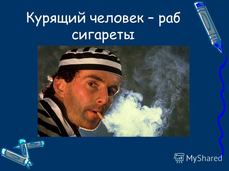 Курящий человек – раб сигареты