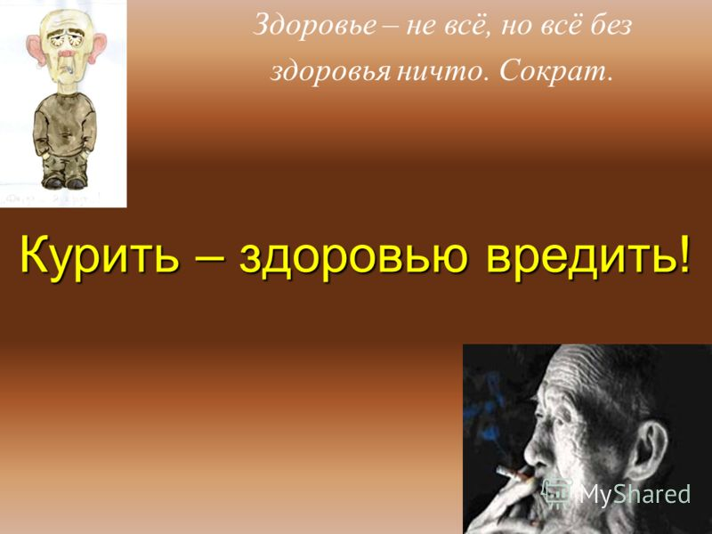 Курить – здоровью вредить! Здоровье – не всё, но всё без здоровья ничто. Сократ.
