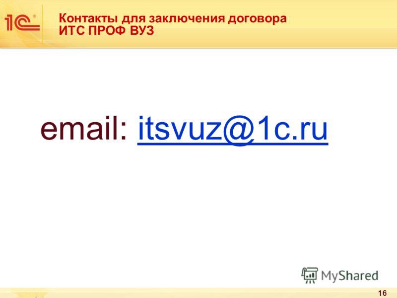 16 Контакты для заключения договора ИТС ПРОФ ВУЗ email: itsvuz@1c.ruitsvuz@1c.ru