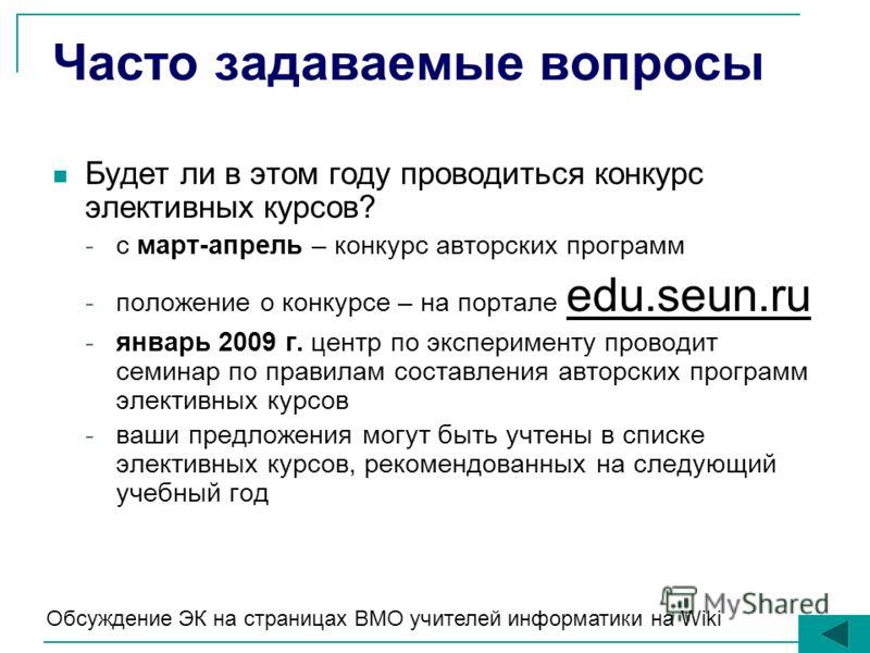Часто задаваемые вопросы Будет ли в этом году проводиться конкурс элективных курсов? -с март-апрель – конкурс авторских программ -положение о конкурсе – на портале edu.seun.ru -январь 2009 г. центр по эксперименту проводит семинар по правилам составл
