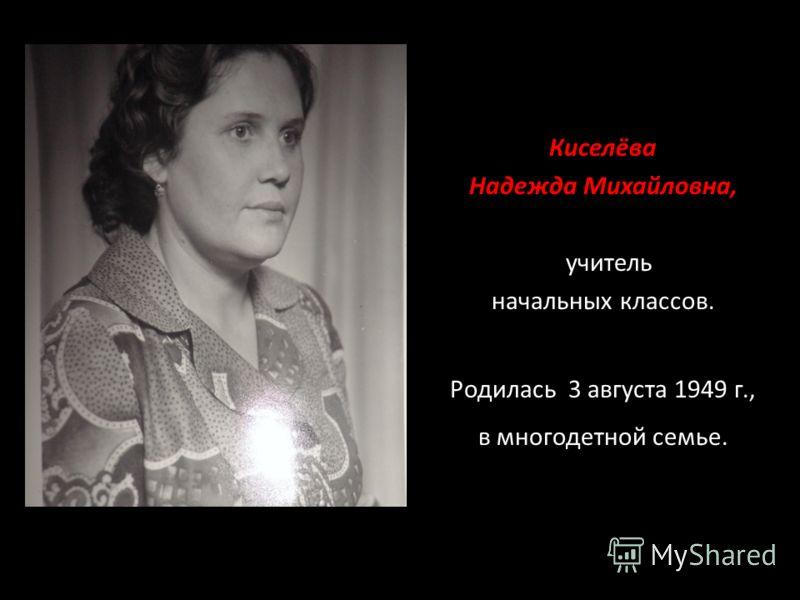 Киселёва Надежда Михайловна, учитель начальных классов. Родилась 3 августа 1949 г., в многодетной семье.