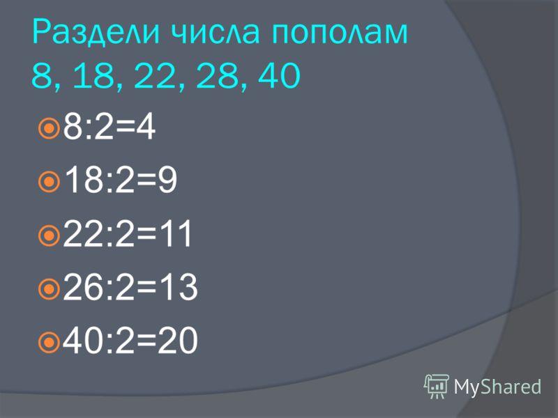8:2=4 18:2=9 22:2=11 26:2=13 40:2=20 Раздели числа пополам 8, 18, 22, 28, 40