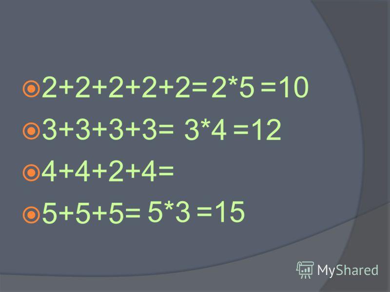 2+2+2+2+2= 3+3+3+3= 4+4+2+4= 5+5+5= 2*5=10 3*4=12 5*3=15