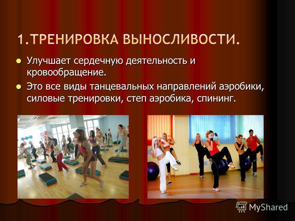 Улучшает сердечную деятельность и кровообращение. Улучшает сердечную деятельность и кровообращение. Это все виды танцевальных направлений аэробики, силовые тренировки, степ аэробика, спининг. Это все виды танцевальных направлений аэробики, силовые тр