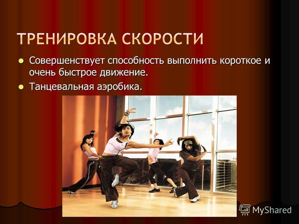 Совершенствует способность выполнить короткое и очень быстрое движение. Совершенствует способность выполнить короткое и очень быстрое движение. Танцевальная аэробика. Танцевальная аэробика.