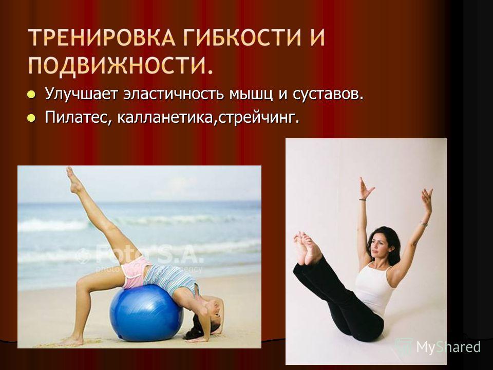 Улучшает эластичность мышц и суставов. Улучшает эластичность мышц и суставов. Пилатес, калланетика,стрейчинг. Пилатес, калланетика,стрейчинг.