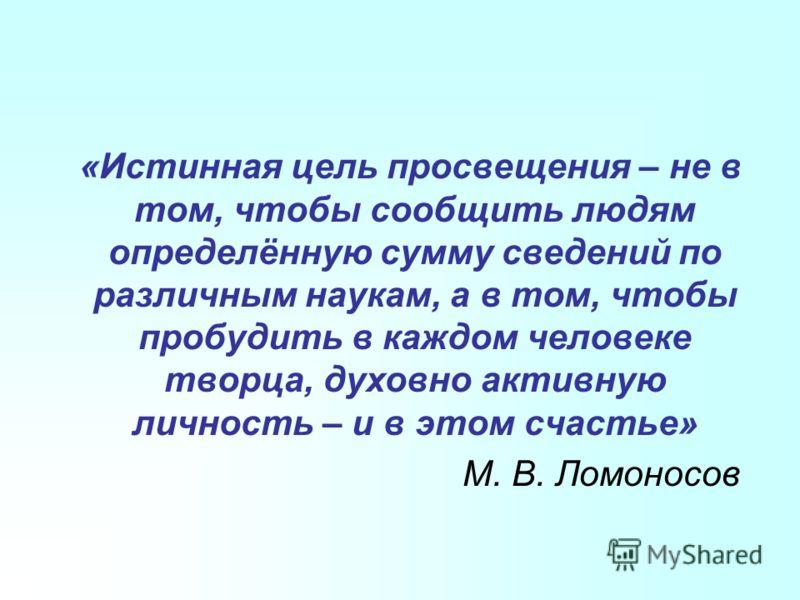 «Истинная цель просвещения – не в том, чтобы сообщить людям определённую сумму сведений по различным наукам, а в том, чтобы пробудить в каждом человеке творца, духовно активную личность – и в этом счастье» М. В. Ломоносов