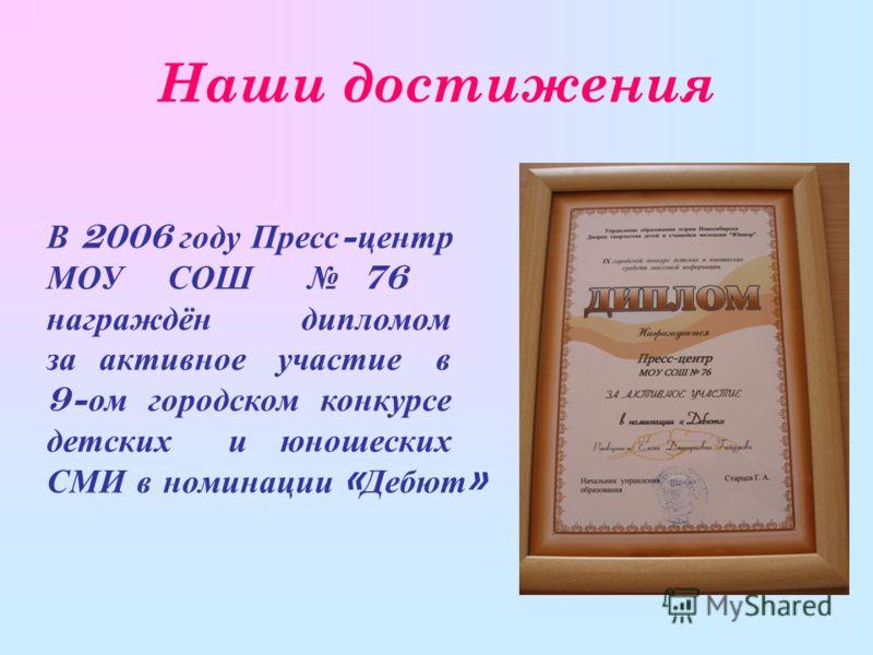 Наши достижения В 2006 году Пресс - центр МОУ СОШ 76 награждён дипломом за активное участие в 9- ом городском конкурсе детских и юношеских СМИ в номинации « Дебют »
