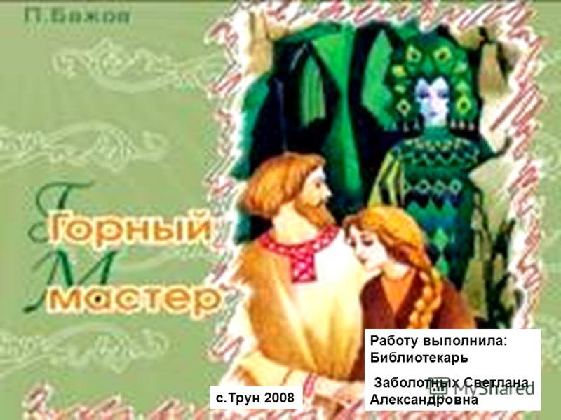 с.Трун 2008 Работу выполнила: Библиотекарь Заболотных Светлана Александровна