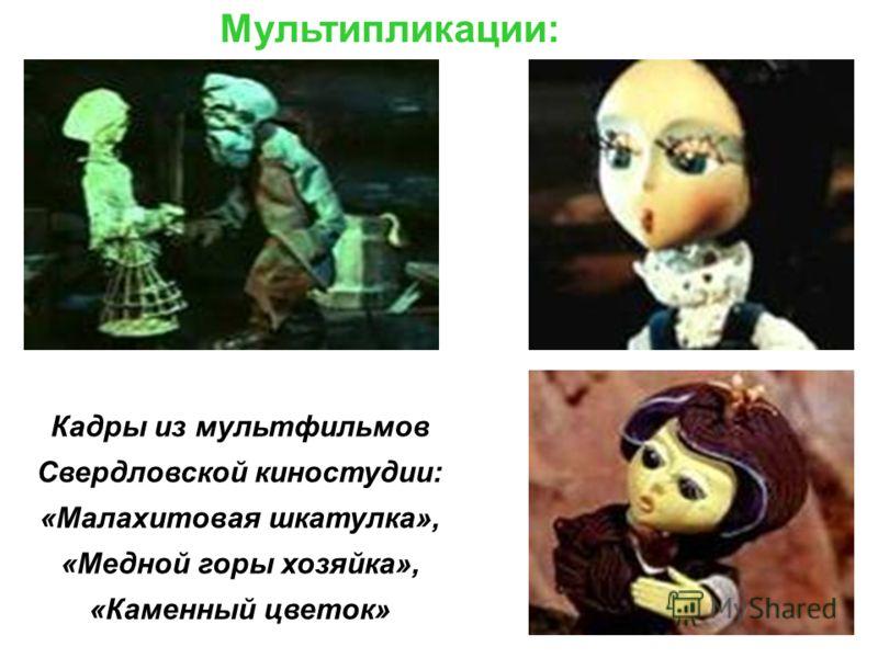 Мультипликации: Кадры из мультфильмов Свердловской киностудии: «Малахитовая шкатулка», «Медной горы хозяйка», «Каменный цветок»
