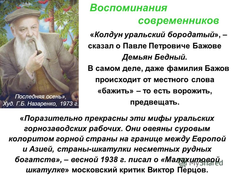 Воспоминания современников «Колдун уральский бородатый», – сказал о Павле Петровиче Бажове Демьян Бедный. В самом деле, даже фамилия Бажов происходит от местного слова «бажить» – то есть ворожить, предвещать. «Поразительно прекрасны эти мифы уральски