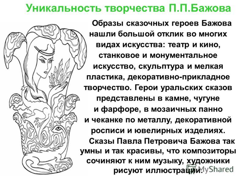 Уникальность творчества П.П.Бажова Образы сказочных героев Бажова нашли большой отклик во многих видах искусства: театр и кино, станковое и монументальное искусство, скульптура и мелкая пластика, декоративно-прикладное творчество. Герои уральских ска