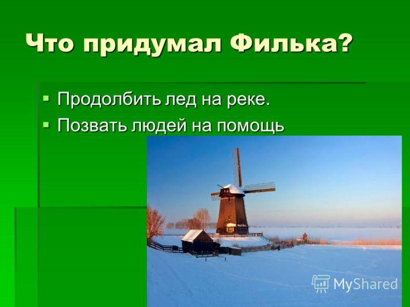 Что придумал Филька? Продолбить лед на реке. Продолбить лед на реке. Позвать людей на помощь Позвать людей на помощь