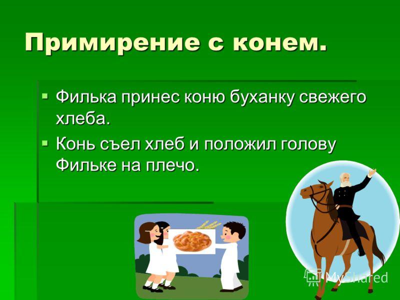 Примирение с конем. Филька принес коню буханку свежего хлеба. Филька принес коню буханку свежего хлеба. Конь съел хлеб и положил голову Фильке на плечо. Конь съел хлеб и положил голову Фильке на плечо.