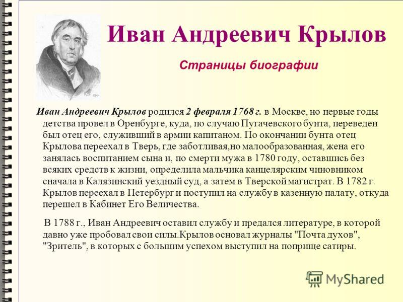 Иван Андреевич Крылов Иван Андреевич Крылов родился 2 февраля 1768 г. в Москве, но первые годы детства провел в Оренбурге, куда, по случаю Пугачевского бунта, переведен был отец его, служивший в армии капитаном. По окончании бунта отец Крылова переех