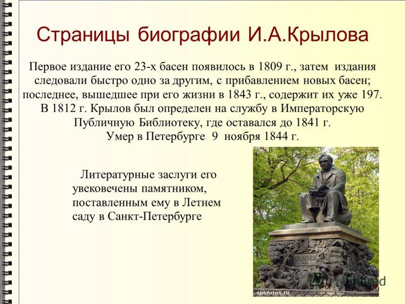 Первое издание его 23-х басен появилось в 1809 г., затем издания следовали быстро одно за другим, с прибавлением новых басен; последнее, вышедшее при его жизни в 1843 г., содержит их уже 197. В 1812 г. Крылов был определен на службу в Императорскую П