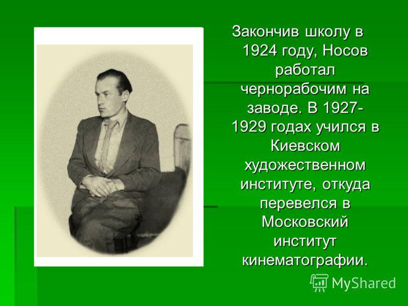 Закончив школу в 1924 году, Носов работал чернорабочим на заводе. В 1927- 1929 годах учился в Киевском художественном институте, откуда перевелся в Московский институт кинематографии.