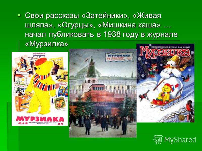 Свои рассказы «Затейники», «Живая шляпа», «Огурцы», «Мишкина каша» … начал публиковать в 1938 году в журнале «Мурзилка» Свои рассказы «Затейники», «Живая шляпа», «Огурцы», «Мишкина каша» … начал публиковать в 1938 году в журнале «Мурзилка»