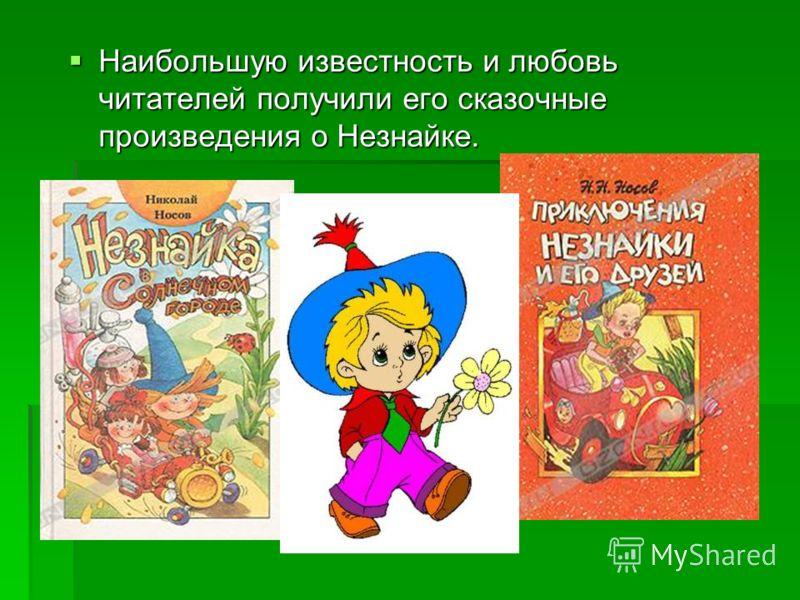 Наибольшую известность и любовь читателей получили его сказочные произведения о Незнайке. Наибольшую известность и любовь читателей получили его сказочные произведения о Незнайке.