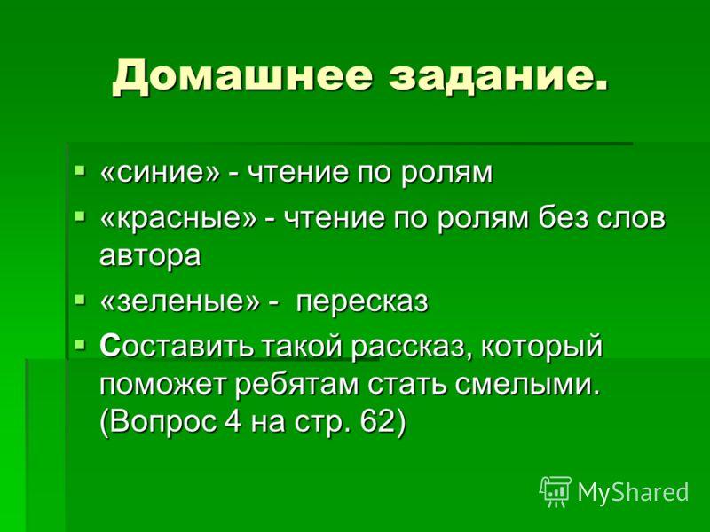 Домашнее задание. «синие» - чтение по ролям «синие» - чтение по ролям «красные» - чтение по ролям без слов автора «красные» - чтение по ролям без слов автора «зеленые» - пересказ «зеленые» - пересказ Составить такой рассказ, который поможет ребятам с