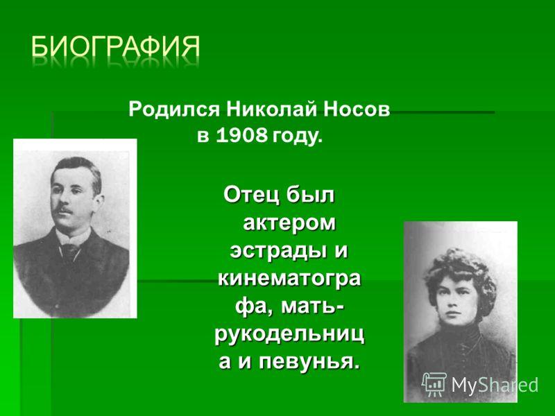 Отец был актером эстрады и кинематогра фа, мать- рукодельниц а и певунья. Родился Николай Носов в 1908 году.