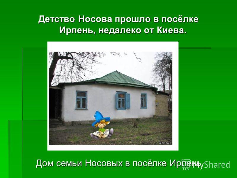 Детство Носова прошло в посёлке Ирпень, недалеко от Киева. Дом семьи Носовых в посёлке Ирпень
