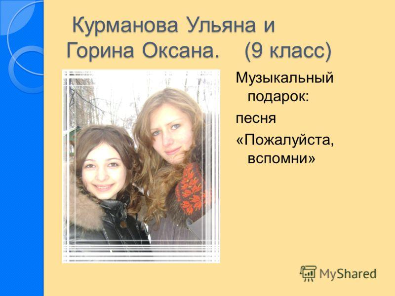 Курманова Ульяна и Горина Оксана. (9 класс) Курманова Ульяна и Горина Оксана. (9 класс) Музыкальный подарок: песня «Пожалуйста, вспомни»