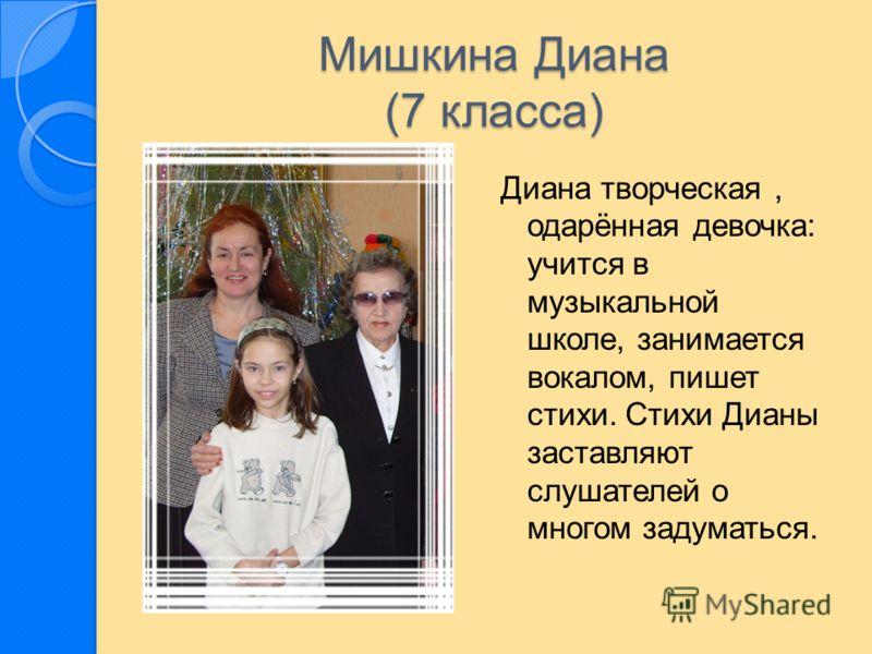 Мишкина Диана (7 класса) Диана творческая, одарённая девочка: учится в музыкальной школе, занимается вокалом, пишет стихи. Стихи Дианы заставляют слушателей о многом задуматься.