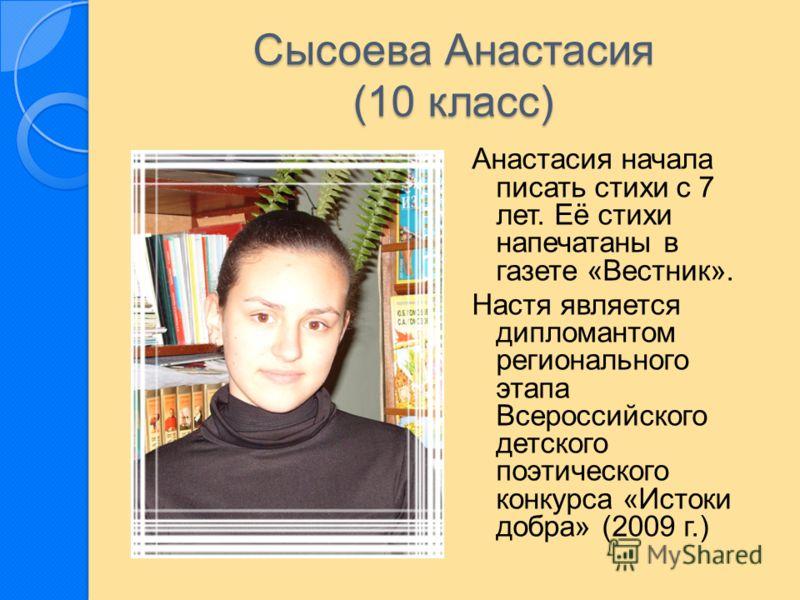 Сысоева Анастасия (10 класс) Анастасия начала писать стихи с 7 лет. Её стихи напечатаны в газете «Вестник». Настя является дипломантом регионального этапа Всероссийского детского поэтического конкурса «Истоки добра» (2009 г.)
