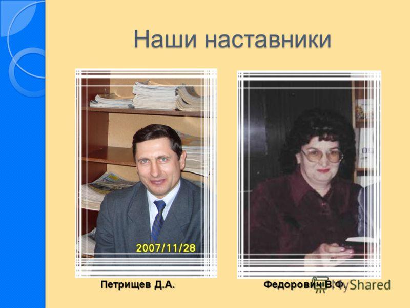 Наши наставники Петрищев Д.А. Федорович В.Ф.