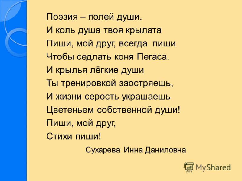Поэзия – полей души. И коль душа твоя крылата Пиши, мой друг, всегда пиши Чтобы седлать коня Пегаса. И крылья лёгкие души Ты тренировкой заостряешь, И жизни серость украшаешь Цветеньем собственной души! Пиши, мой друг, Стихи пиши! Сухарева Инна Данил