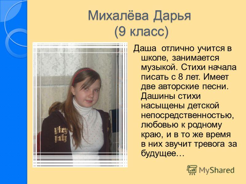 Михалёва Дарья (9 класс) Даша отлично учится в школе, занимается музыкой. Стихи начала писать с 8 лет. Имеет две авторские песни. Дашины стихи насыщены детской непосредственностью, любовью к родному краю, и в то же время в них звучит тревога за будущ