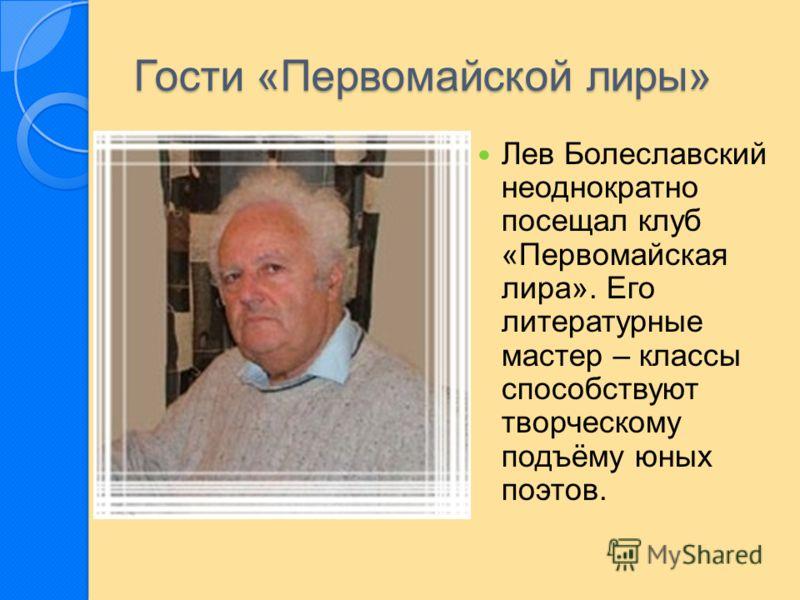 Лев Болеславский неоднократно посещал клуб «Первомайская лира». Его литературные мастер – классы способствуют творческому подъёму юных поэтов.