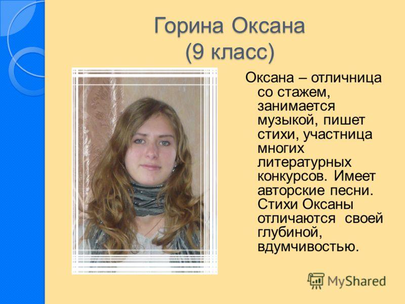 Горина Оксана (9 класс) Оксана – отличница со стажем, занимается музыкой, пишет стихи, участница многих литературных конкурсов. Имеет авторские песни. Стихи Оксаны отличаются своей глубиной, вдумчивостью.
